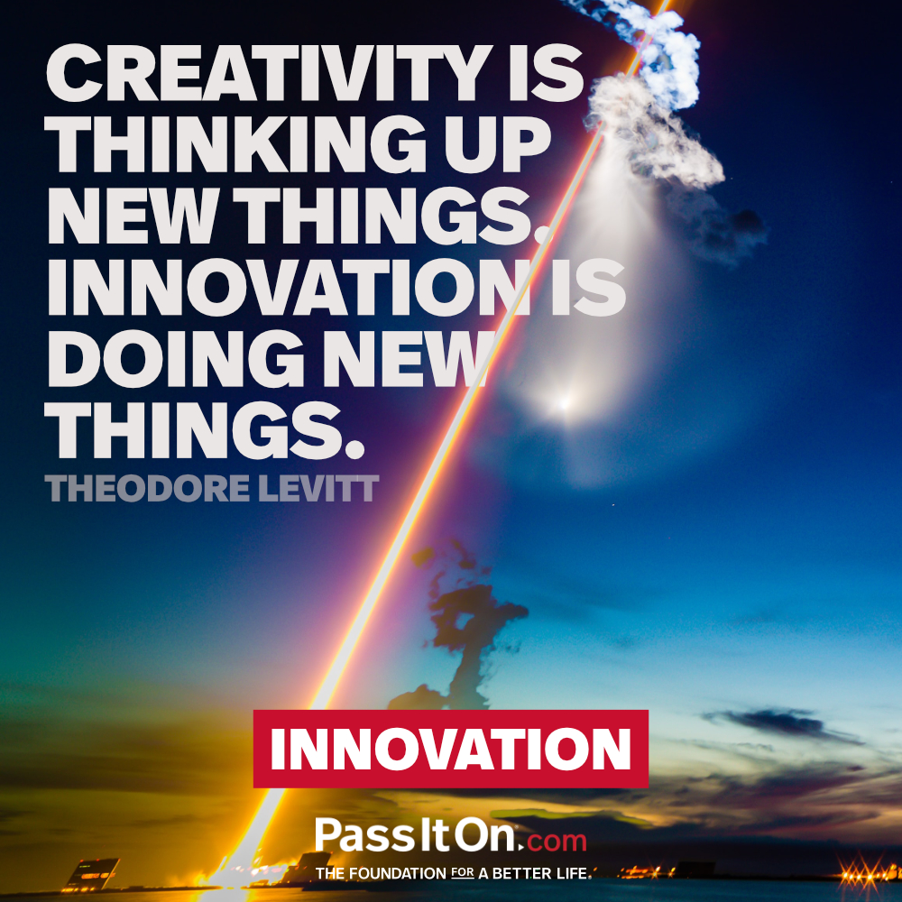 Creativity is thinking up new things. Innovation is doing new things. —Theodore Levitt
