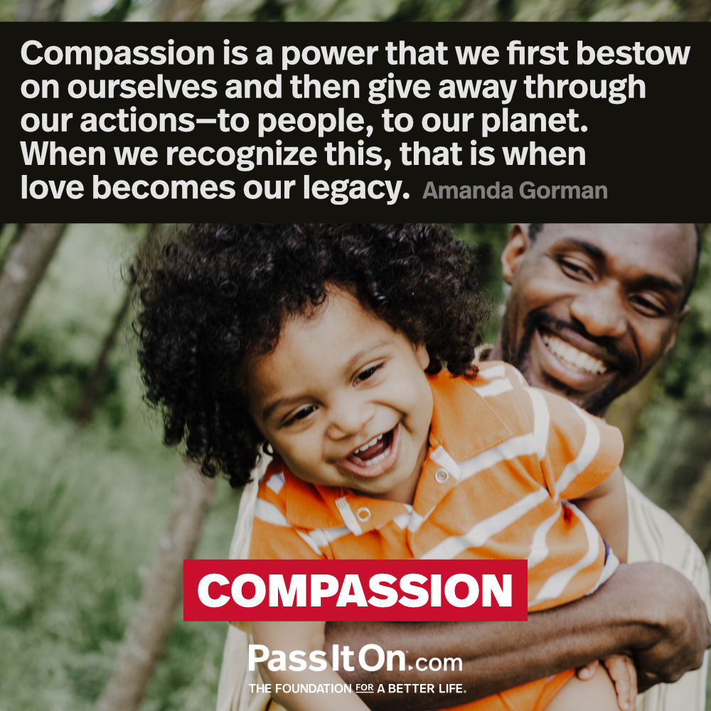 Compassion is a power that we first bestow on ourselves and then give away through our actions—to people, to our planet. When we recognize this, that is when love becomes our legacy.  —Amanda Gorman