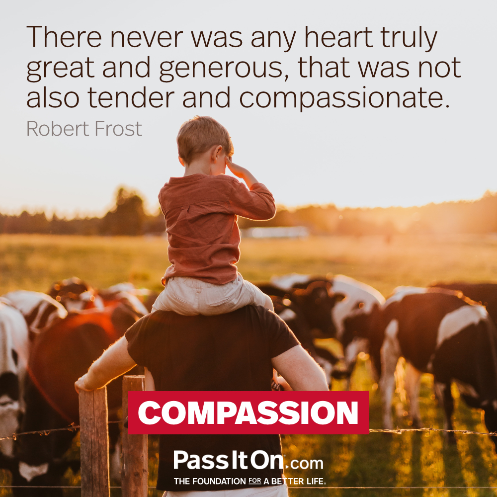 There never was any heart truly great and generous, that was not also tender and compassionate. —Robert Frost