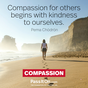 Compassion for others begins with kindness to ourselves. #<Author:0x0000564f3bb2ea90>