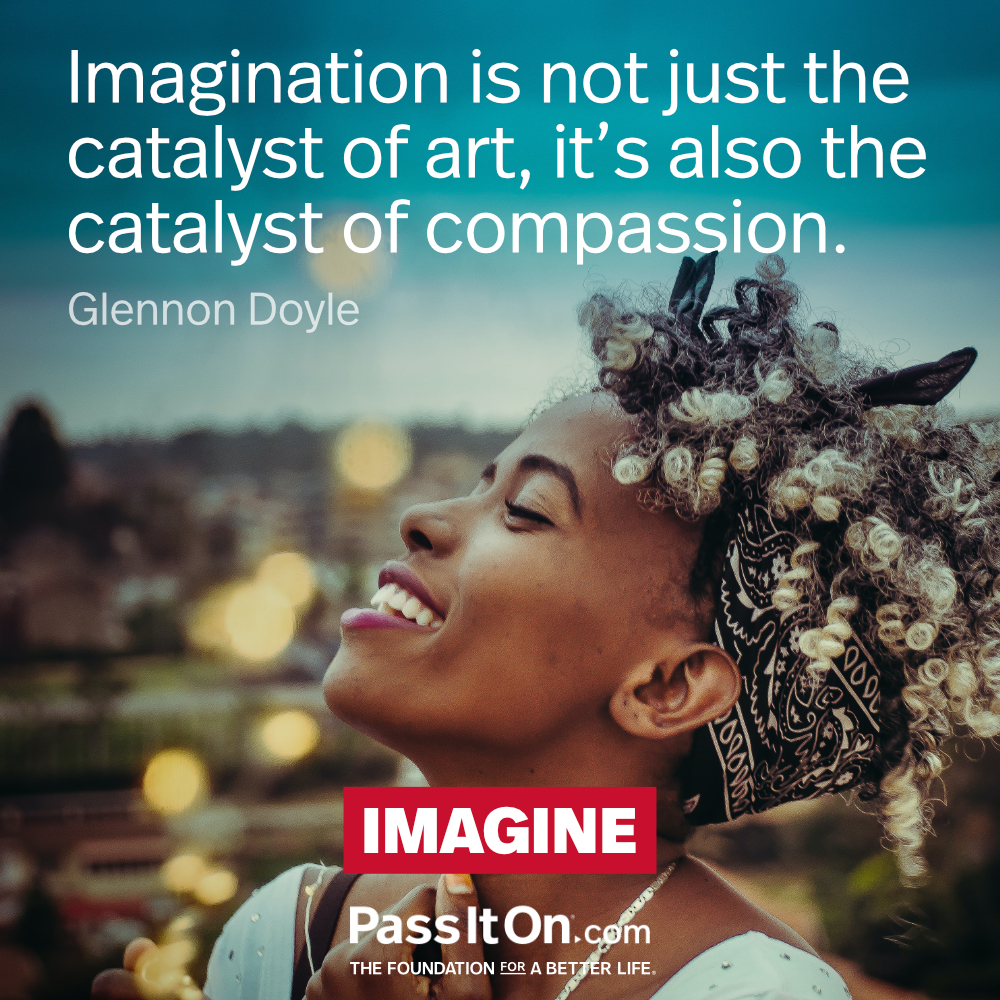 Imagination is not just the catalyst of art, it's also the catalyst of compassion. —Glennon Doyle