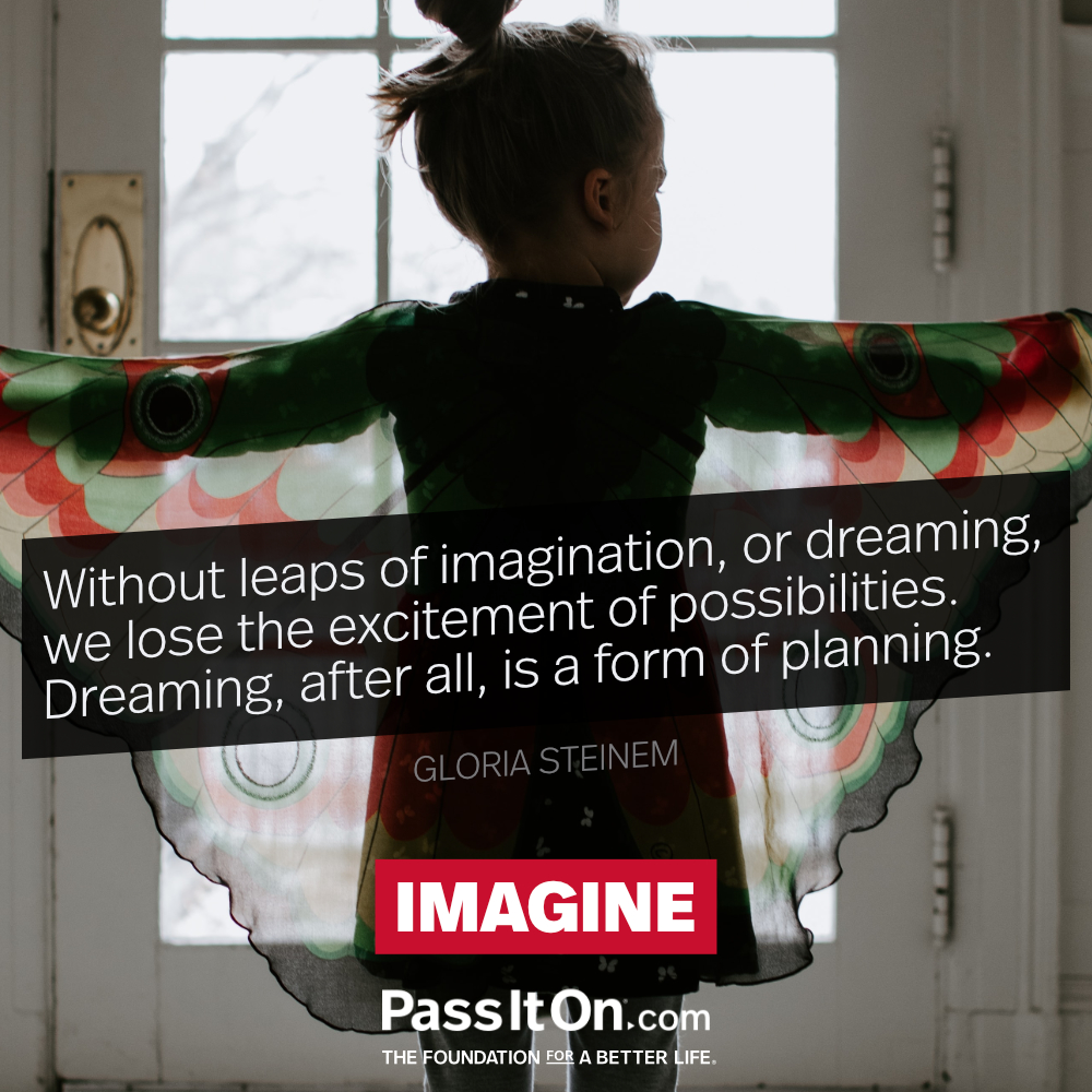 Without leaps of imagination, or dreaming, we lose the excitement of possibilities. Dreaming, after all, is a form of planning.  —Gloria Steinem