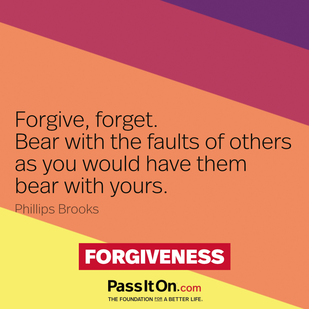Forgive, forget. Bear with the faults of others as you would have them bear with yours. —Phillip Brooks
