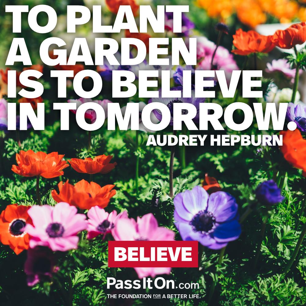 To plant a garden is to believe in tomorrow. —Audrey Hepburn