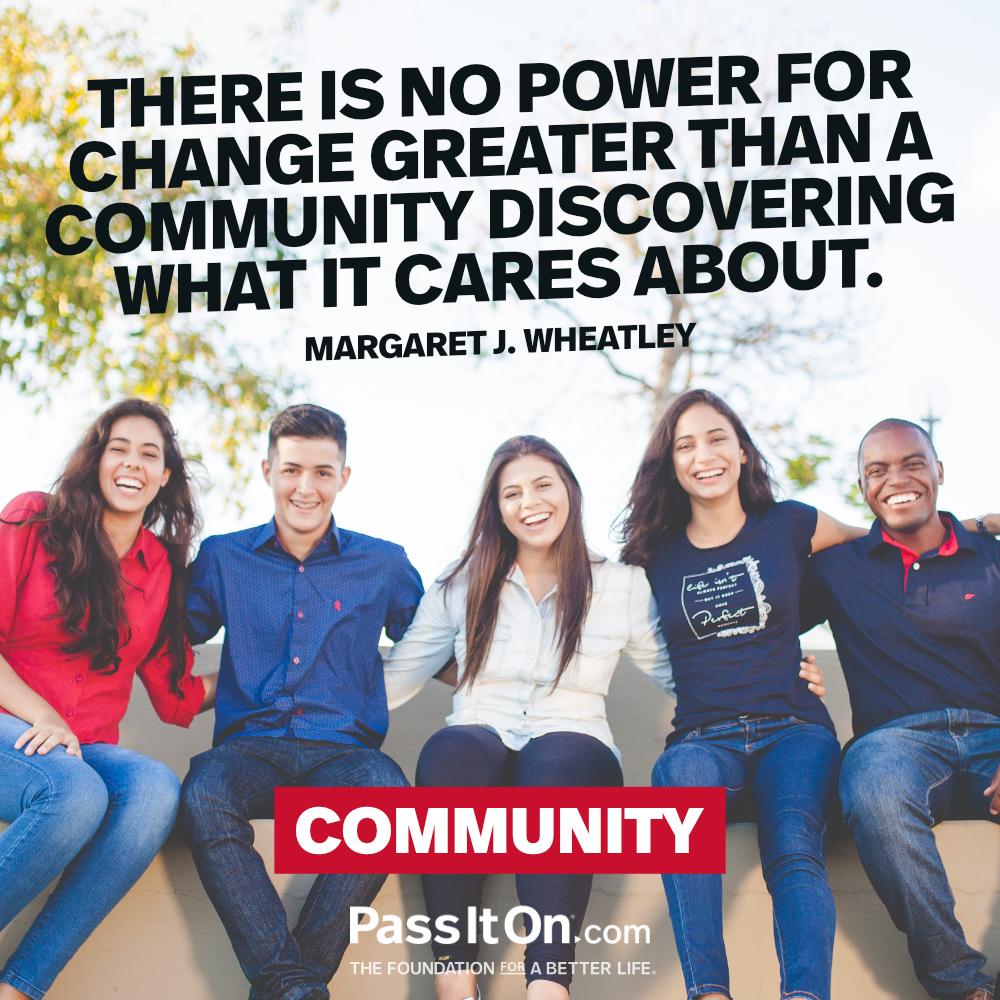 There is no power for change greater than a community discovering what it cares about. —Margaret J. Wheatley
