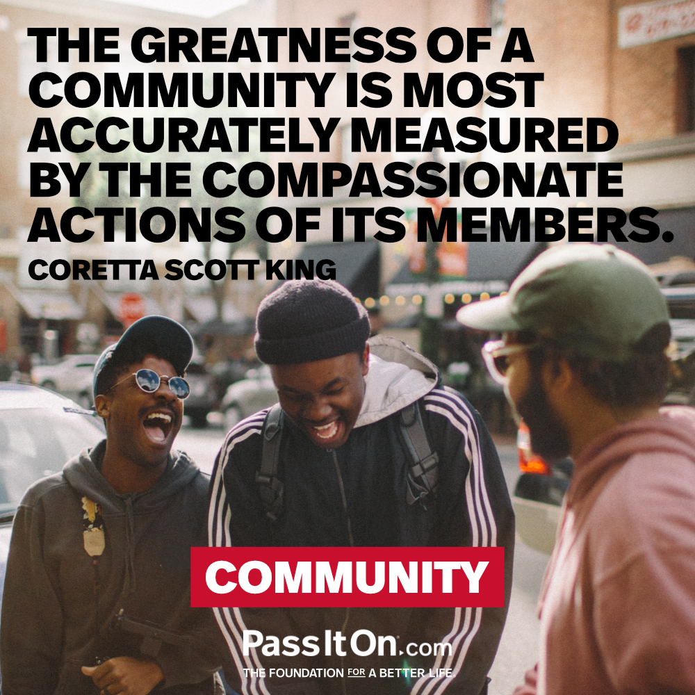 The greatness of a community is most accurately measured by the compassionate actions of its members. —Coretta Scott King