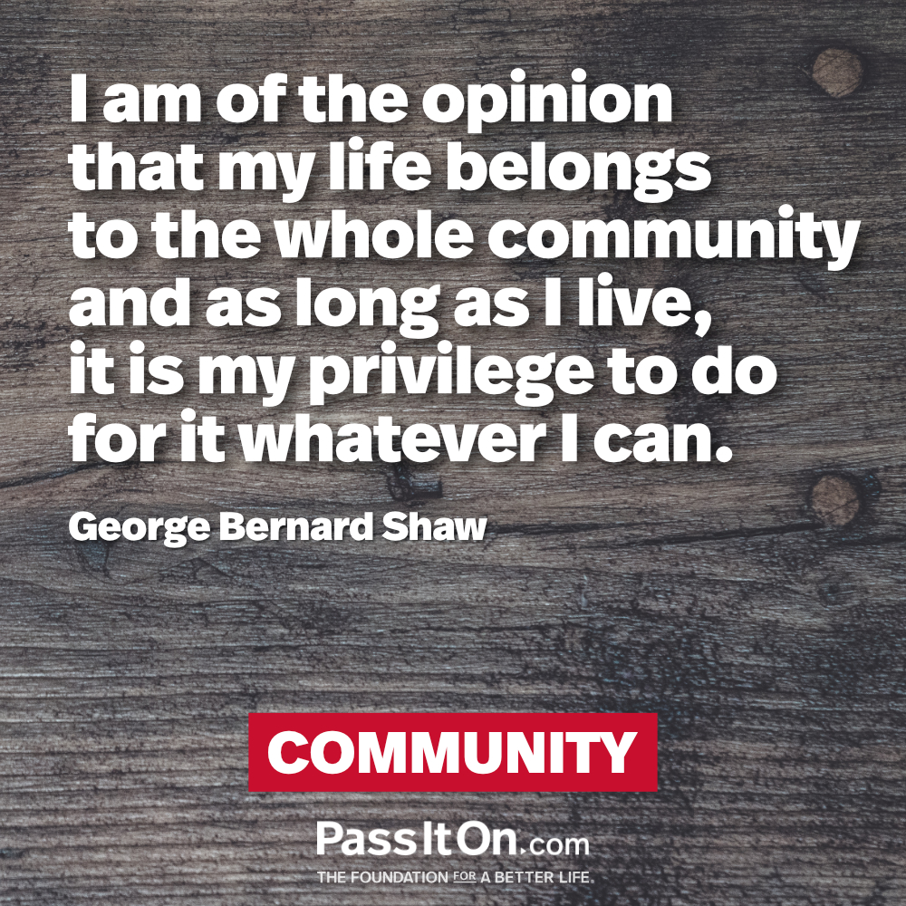 I am of the opinion that my life belongs to the whole community and as long as I live, it is my privilege to do for it whatever I can. —George Bernard Shaw