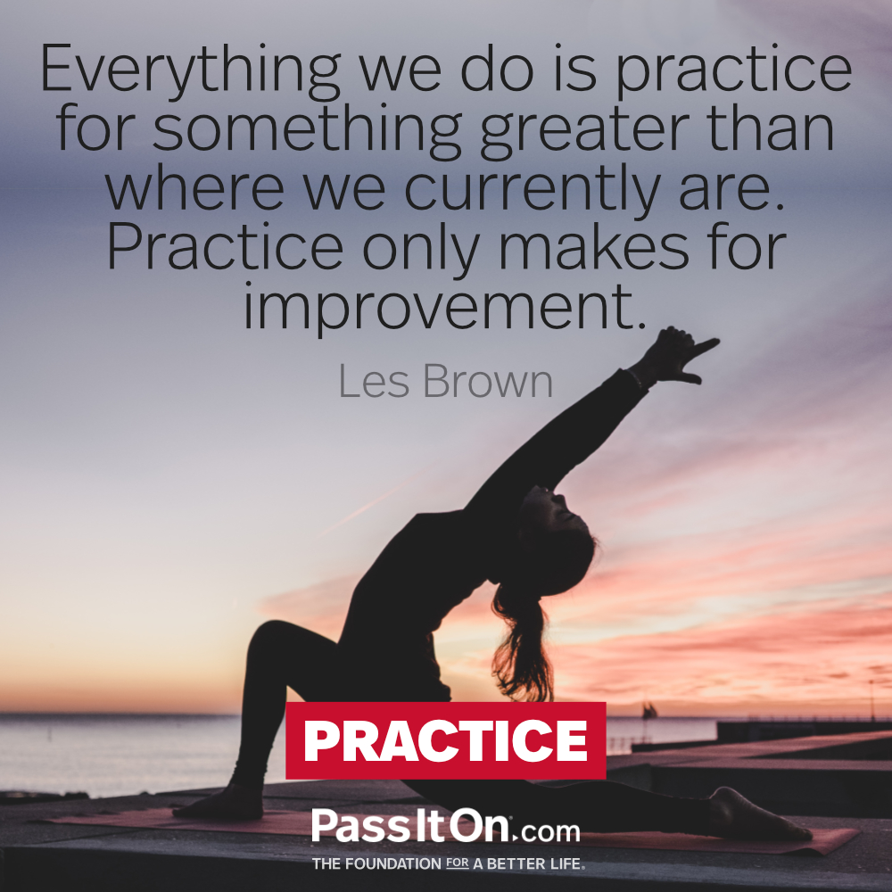 Everything we do is practice for something greater than where we currently are.  Practice only makes for improvement. —Les Brown