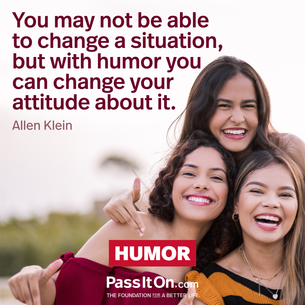 You may not be able to change a situation, but with humor you can change your attitude about it. —Allen Klein