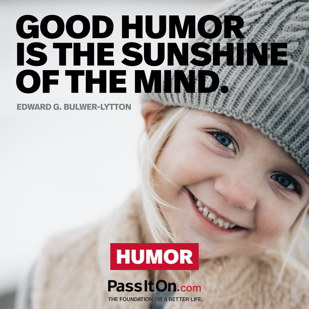 Good humor is the sunshine of the mind. —Edward G. Bulwer-Lytton