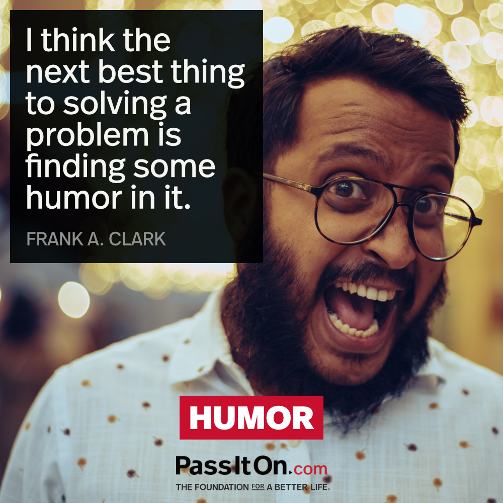 I think the next best thing to solving a problem is finding some humor in it. —Frank A. Clark