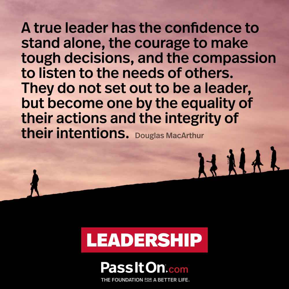 A true leader has the confidence to stand alone, the courage to make tough decisions, and the compassion to listen to the needs of others. They do not set out to be a leader, but become one by the equality of their actions and the integrity of their intentions. —Douglas MacArthur