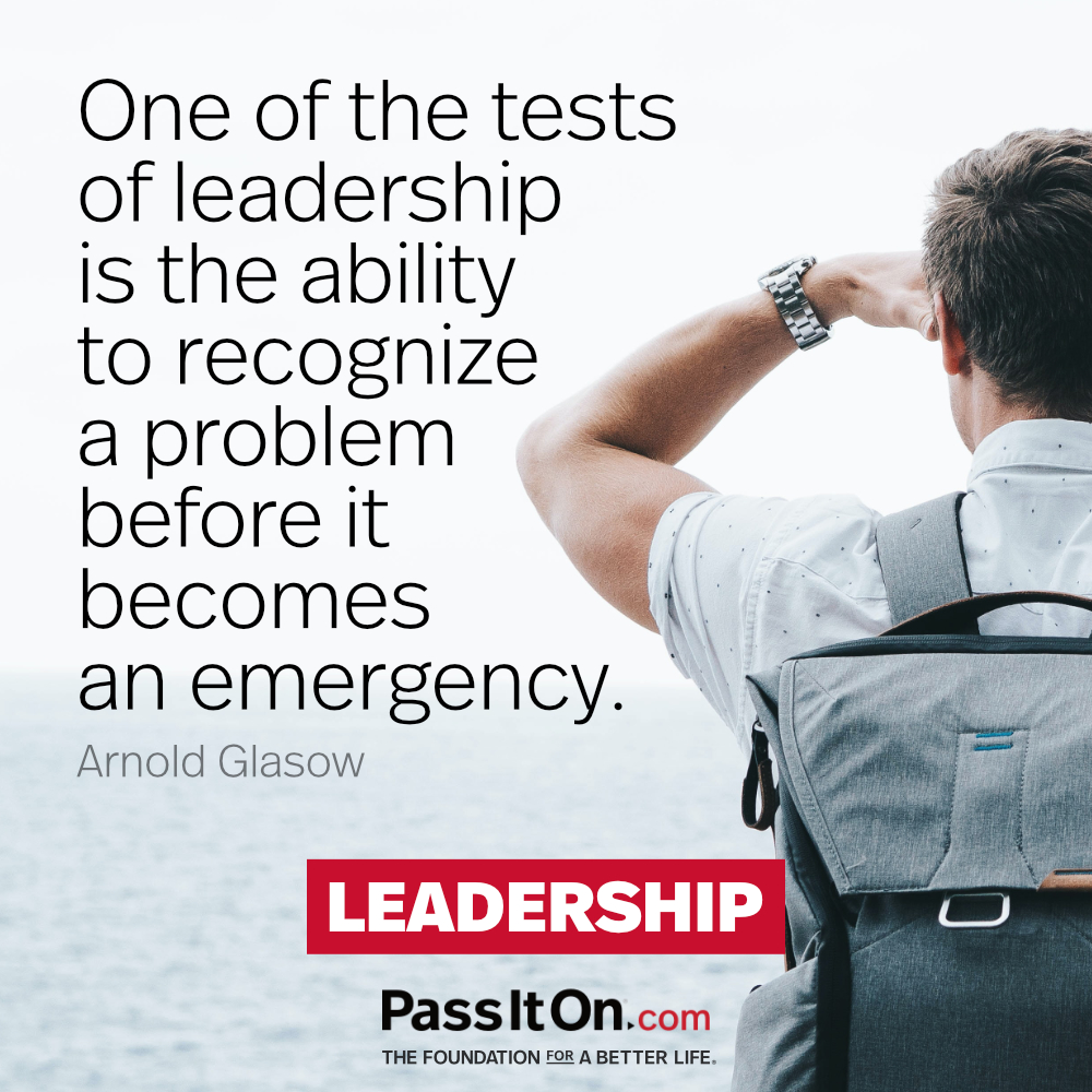 One of the tests of leadership is the ability to recognize a problem before it becomes an emergency. —Arnold H. Glasow