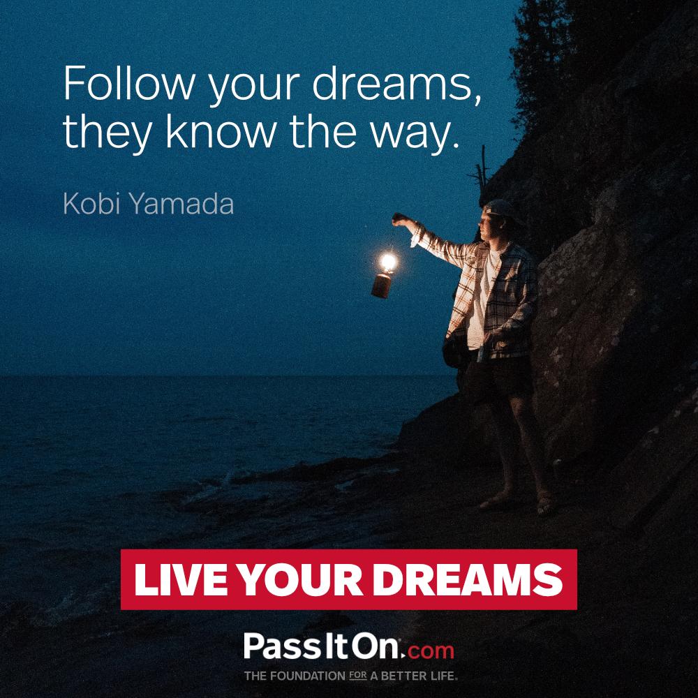 Follow your dreams, they know the way. —Kobi Yamada