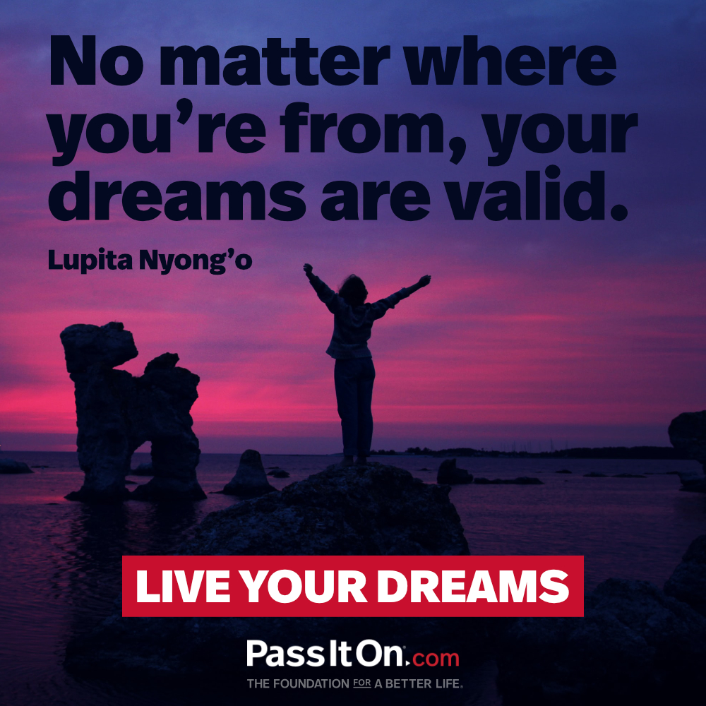 No matter where you're from, your dreams are valid. —Lupita Nyong'o