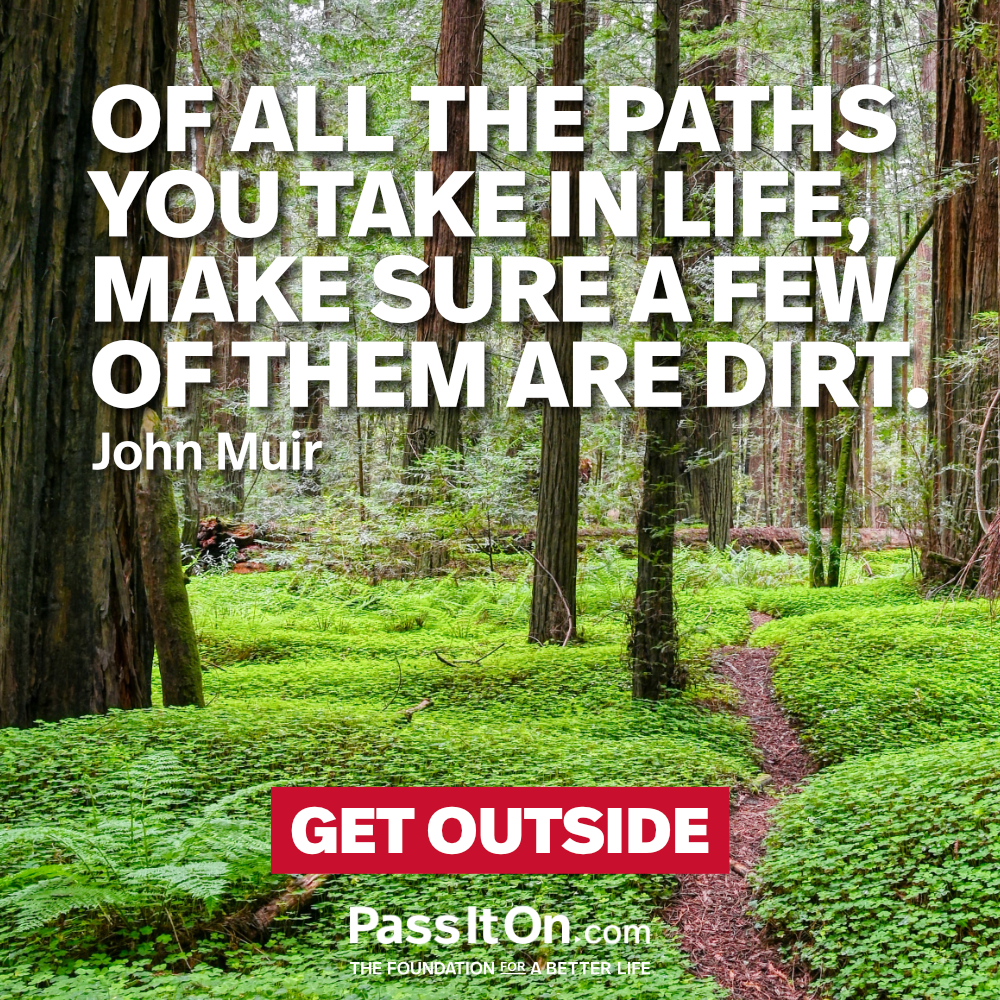 Of all the paths you take in life, make sure a few of them are dirt. —John Muir