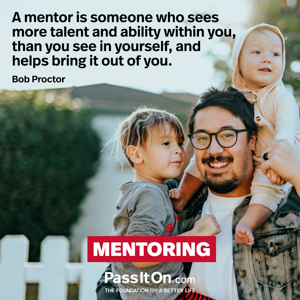 A mentor is someone who sees more talent and ability within you, than you see in yourself, and helps bring it out of you. —Bob Proctor