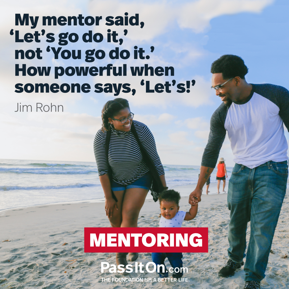 My mentor said, 'Let's go do it,' not 'You go do it.' How powerful when someone says, 'Let's!'. —Jim Rohn