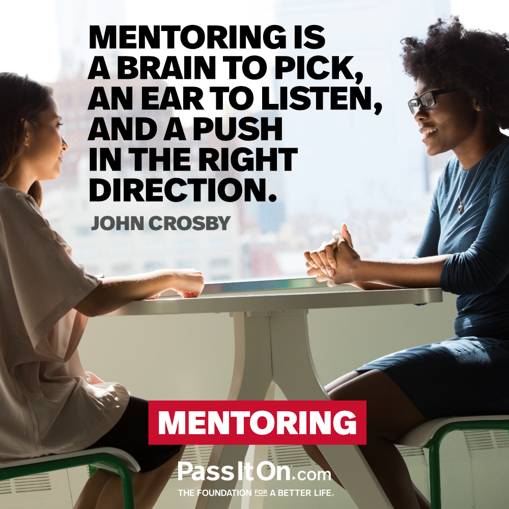 Mentoring is a brain to pick, an ear to listen, and a push in the right direction. —John C. Crosby