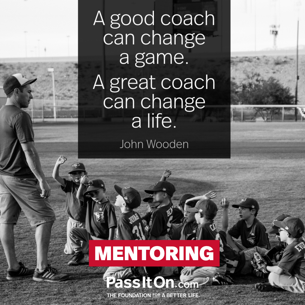 A good coach can change a game. A great coach can change a life. —John R. Wooden