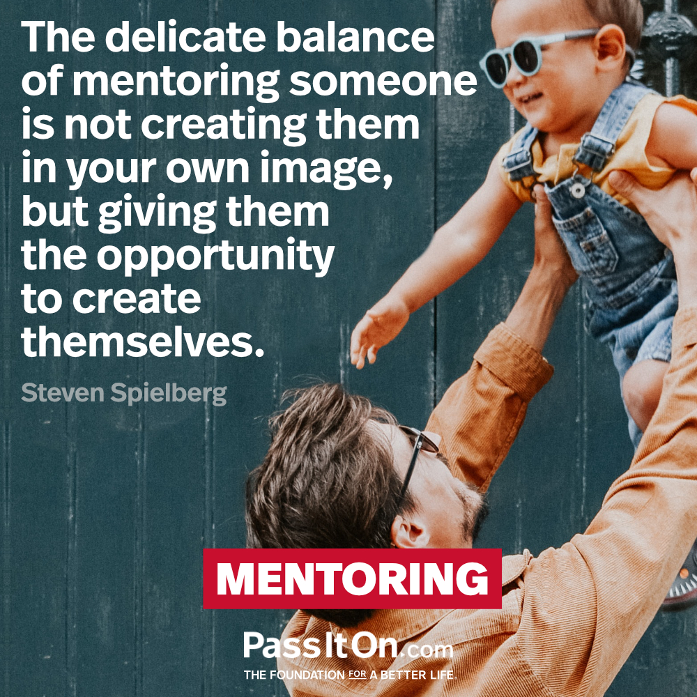 The delicate balance of mentoring someone is not creating them in your own image, but giving them the opportunity to create themselves. —Steven Spielberg