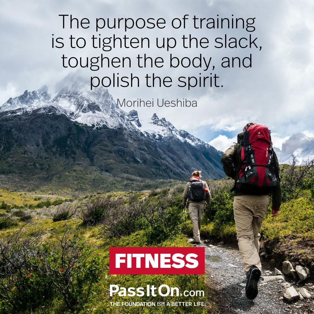 The purpose of training is to tighten up the slack, toughen the body, and polish the spirit. —Morihei Ueshiba