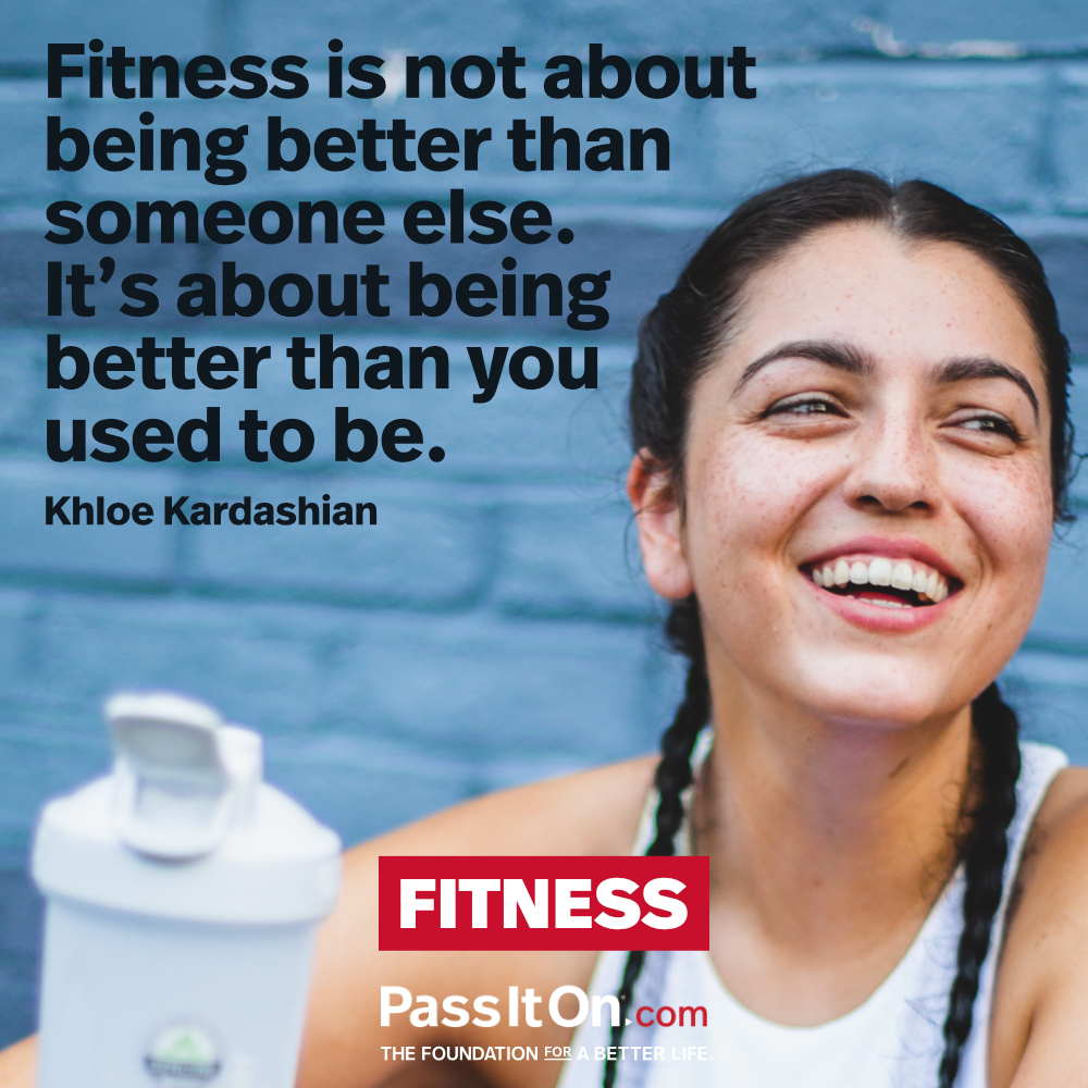 Fitness is not about being better than someone else. It's about being better than you used to be.  —Khloe Kardashian