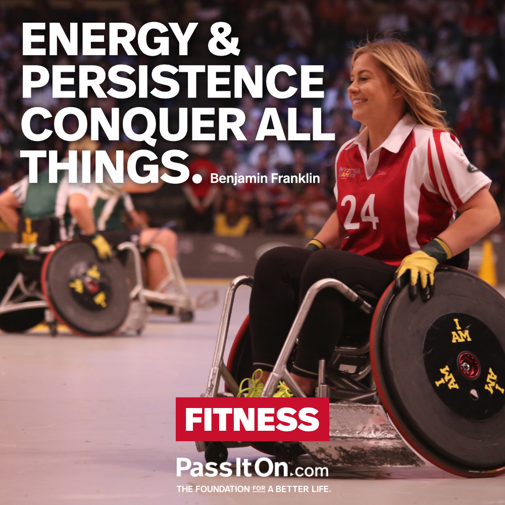 Energy & persistence conquer all things. —Benjamin Franklin