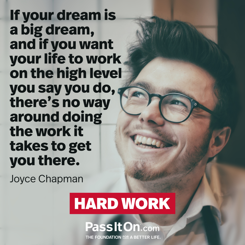 If your dream is a big dream, and if you want your life to work on the high level you say you do, there's no way around doing the work it takes to get you there. —Joyce Chapman