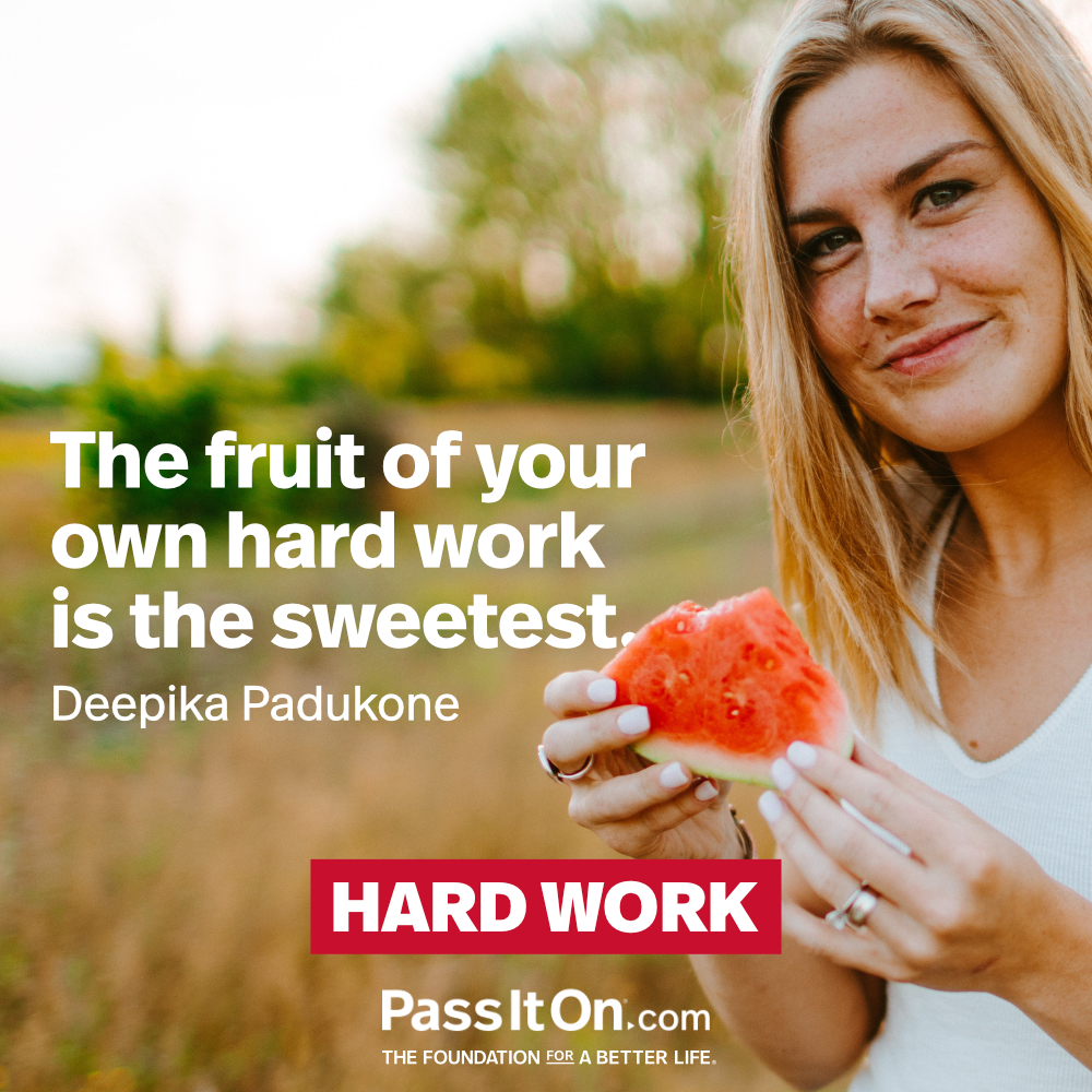 The fruit of your own hard work is the sweetest. —Deepika Padukone