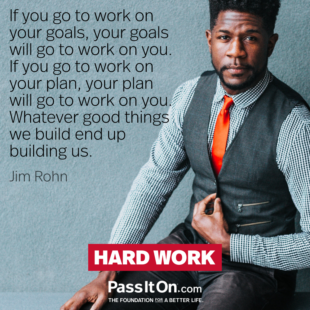 If you go to work on your goals, your goals will go to work on you. If you go to work on your plan, your plan will go to work on you. Whatever good things we build end up building us. —Jim Rohn