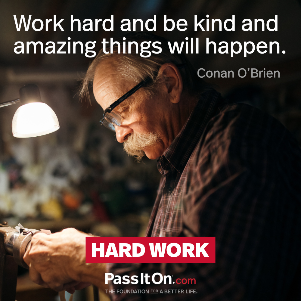 Work hard and be kind and amazing things will happen. —Conan O'Brien
