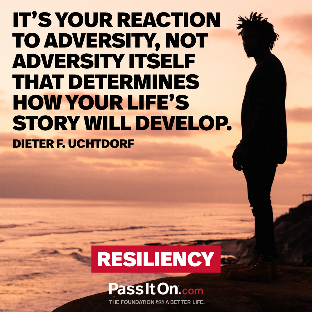 It's your reaction to adversity, not adversity itself that determines how your life's story will develop. —Dieter F. Uchtdorf