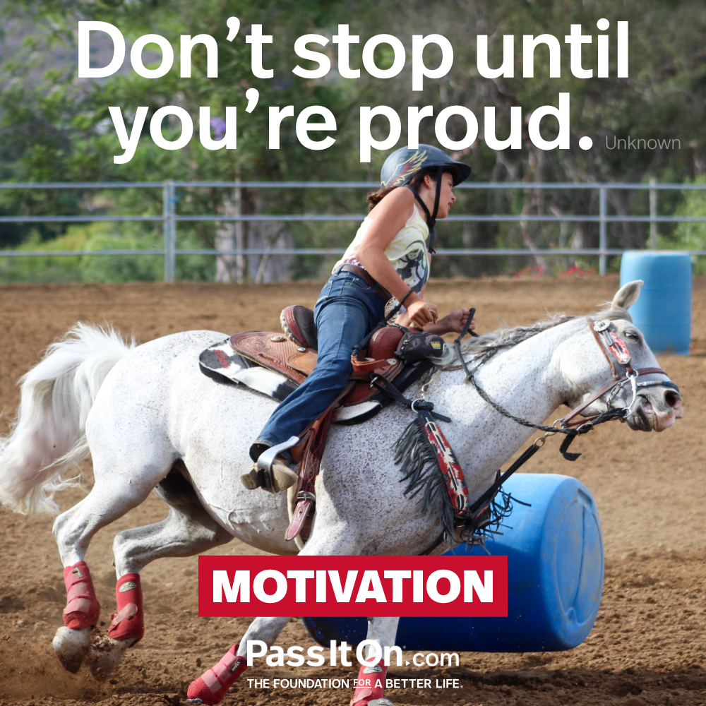 Don't stop until you're proud. —Unknown