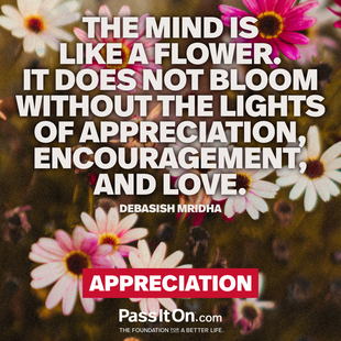 The mind is like a flower. It does not bloom without the lights of appreciation, encouragement, and love. #<Author:0x00007f095228f1d8>