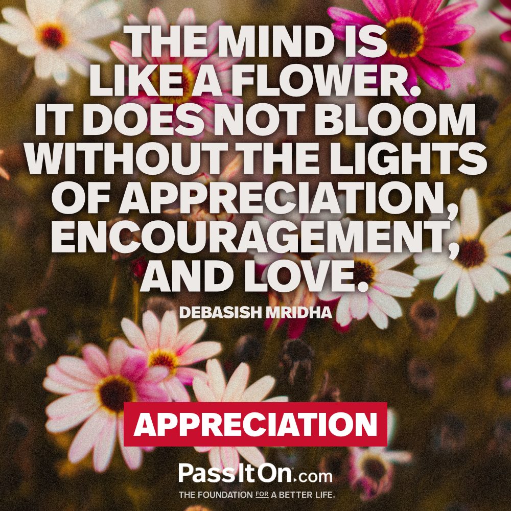 The mind is like a flower. It does not bloom without the lights of appreciation, encouragement, and love. —Dr. Debasish Mridha