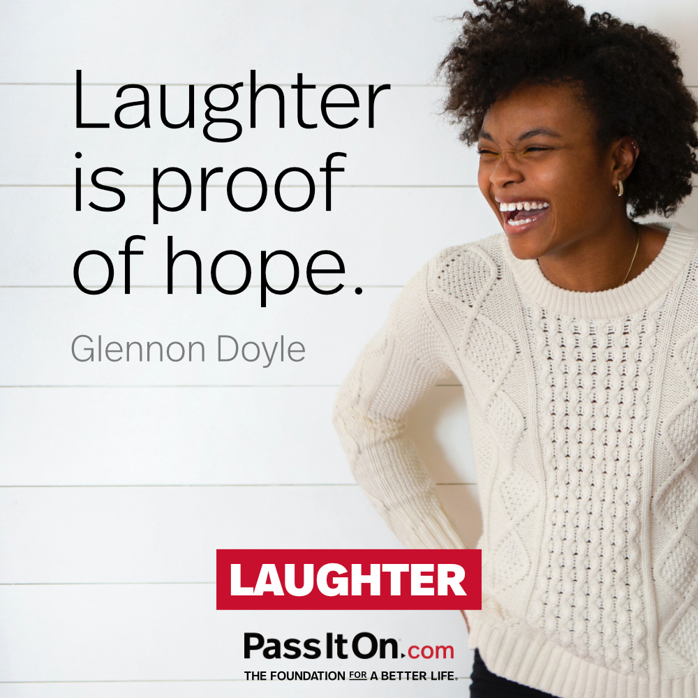Laughter is proof of hope. —Glennon Doyle