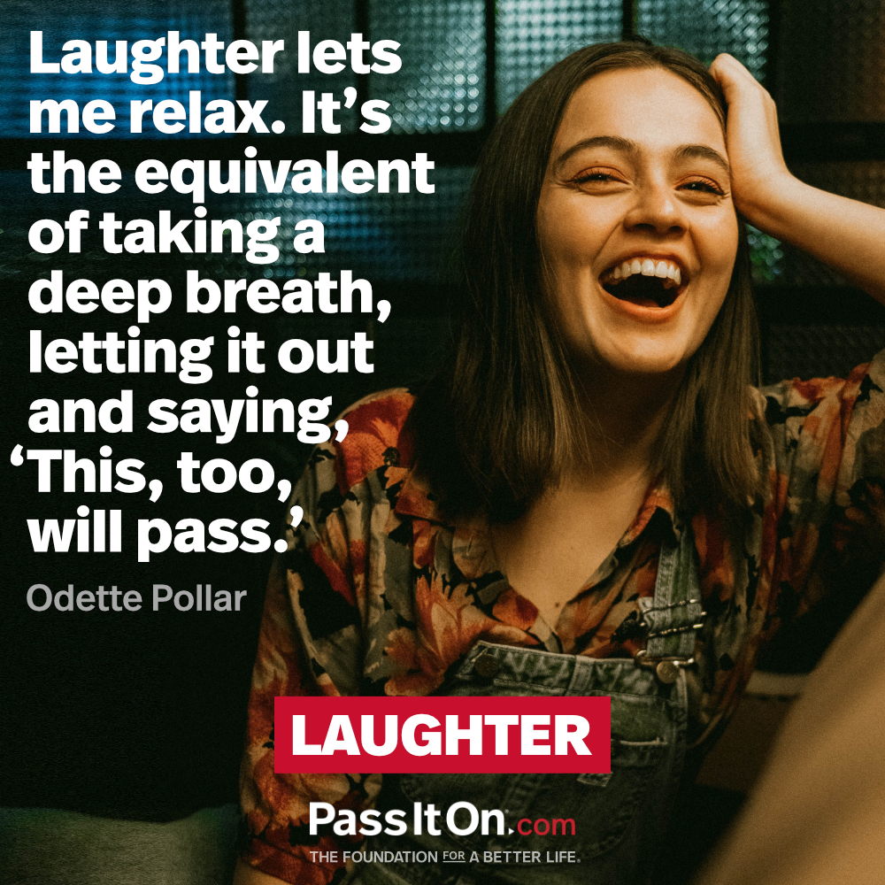 Laughter lets me relax. It's the equivalent of taking a deep breath, letting it out and saying, 'This, too, will pass.' —Odette Pollar