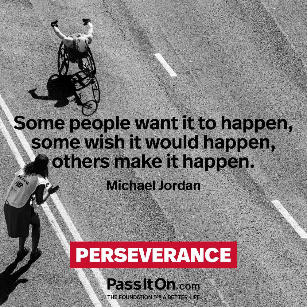 Some people want it to happen, some wish it would happen, others make it happen. —Michael Jordan
