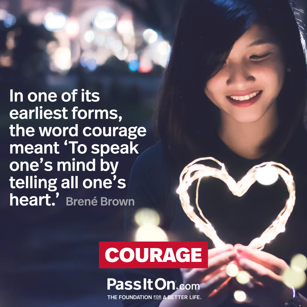 In one of its earliest forms, the word courage meant 'To speak one's mind by telling all one's heart.' —Brené Brown