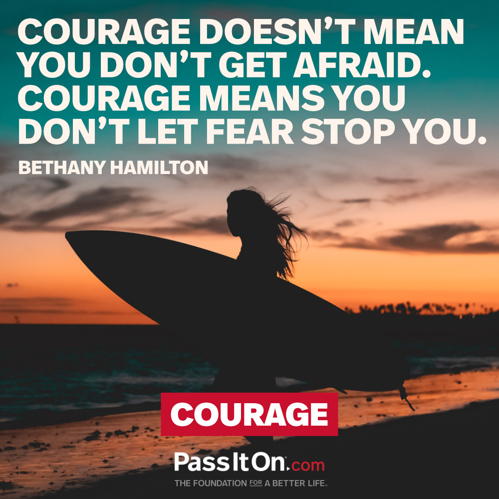 Courage doesn't mean you don't get afraid. Courage means you don't let fear stop you.  —Bethany Hamilton