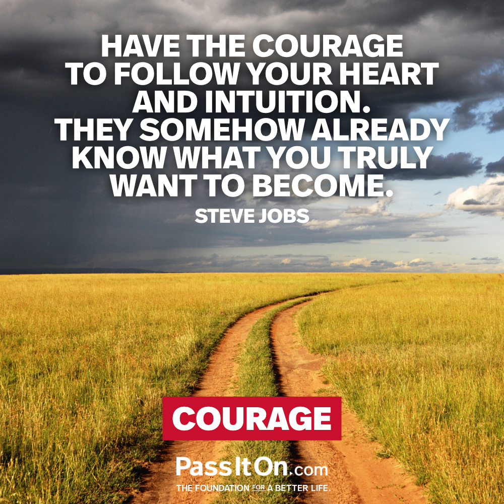 Have the courage to follow your heart and intuition. They somehow already know what you truly want to become. —Steve Jobs