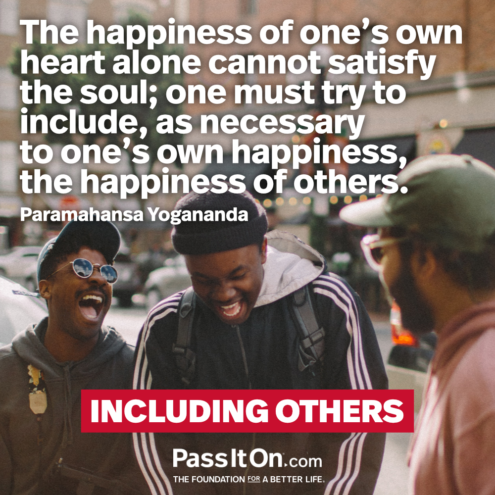 The happiness of one's own heart alone cannot satisfy the soul; one must try to include, as necessary to one's own happiness, the happiness of others. —Paramahansa Yogananda