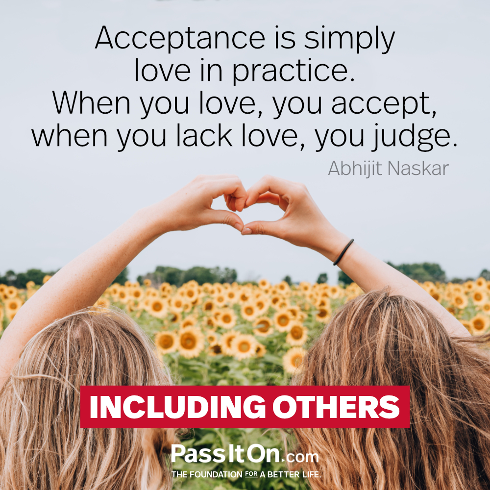 Acceptance is simply love in practice. When you love, you accept, when you lack love, you judge. —Abhijit Naskar