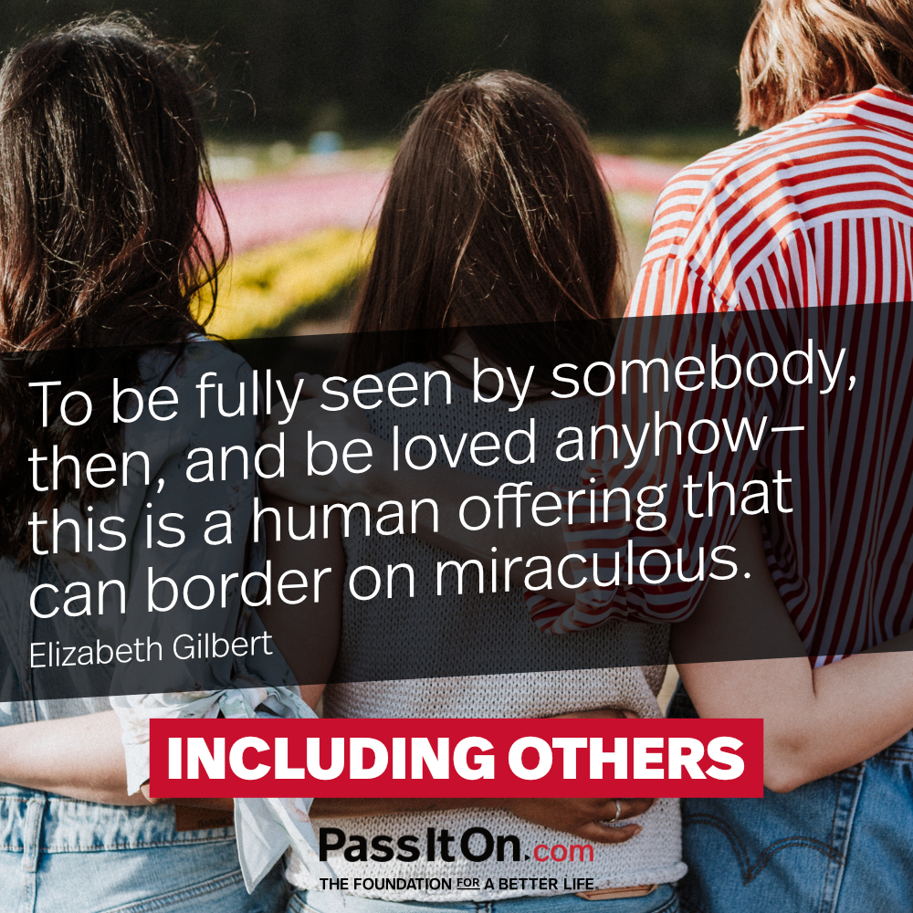 To be fully seen by somebody, then, and be loved anyhow—this is a human offering that can border on miraculous. —Elizabeth Gilbert