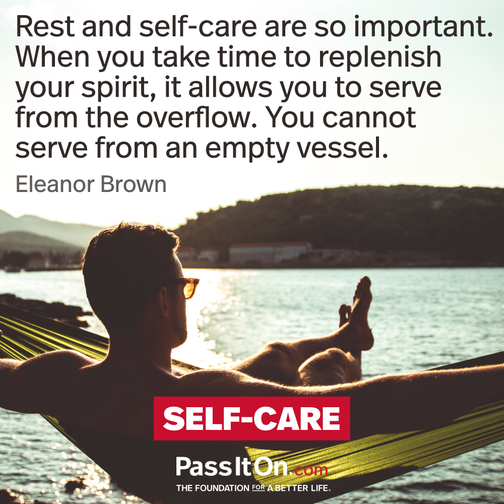 Rest and self-care are so important. When you take time to replenish your spirit, it allows you to serve from the overflow. You cannot serve from an empty vessel. —Eleanor Brown