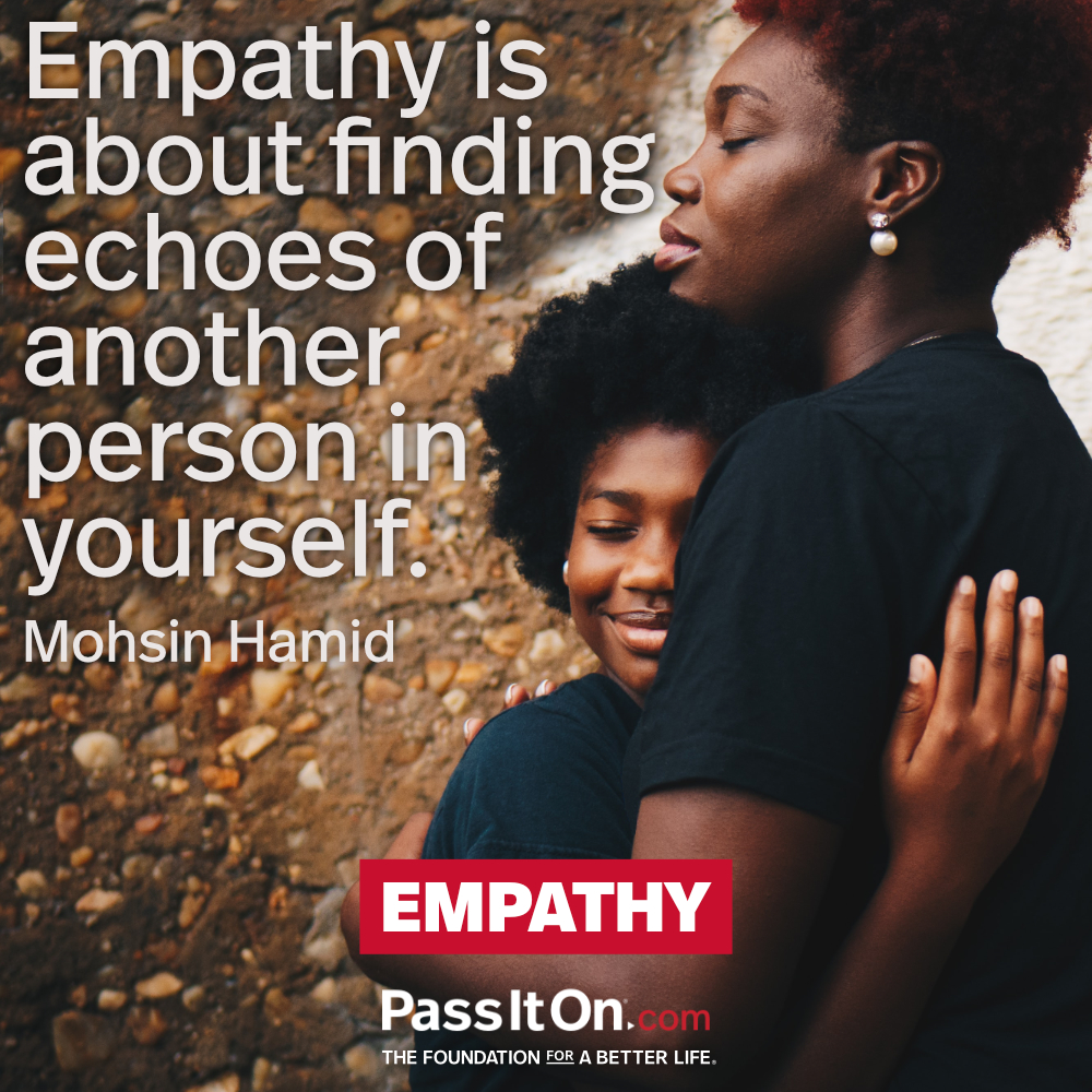Empathy is about finding echoes of another person in yourself. —Mohsin Hamid