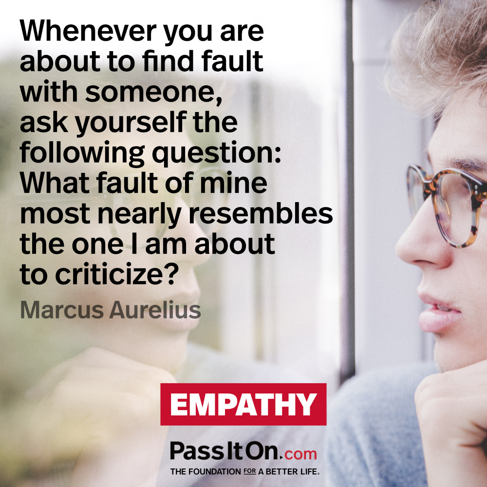 Whenever you are about to find fault with someone, ask yourself the following question: What fault of mine most nearly resembles the one I am about to criticize? —Marcus Aurelius
