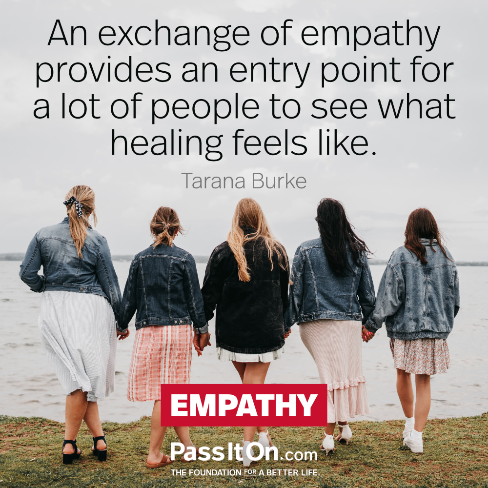 An exchange of empathy provides an entry point for a lot of people to see what healing feels like.  —Tarana Burke