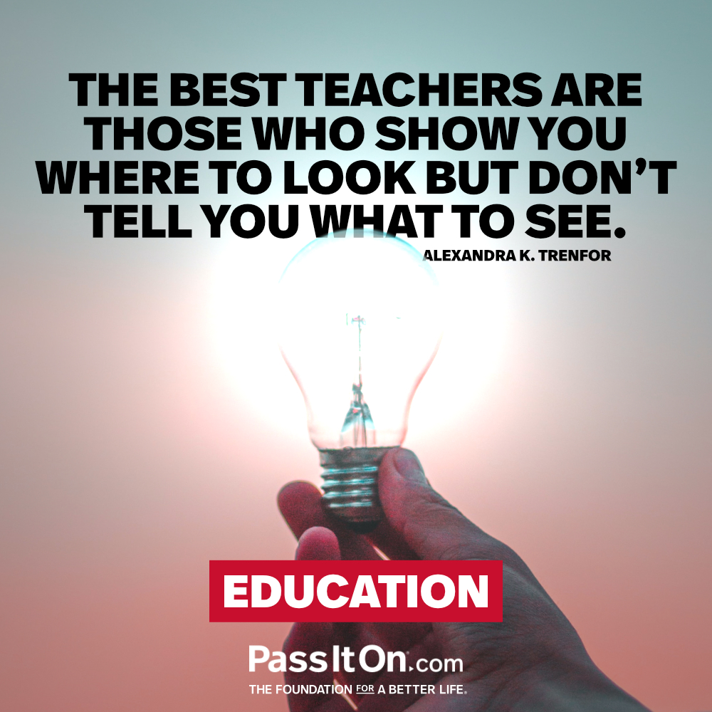 The best teachers are those who show you where to look but don't tell you what to see. —Alexandra K. Trenfor